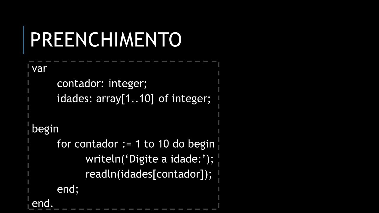 Preenchimento var contador: integer; idades: array[1..10] of integer;